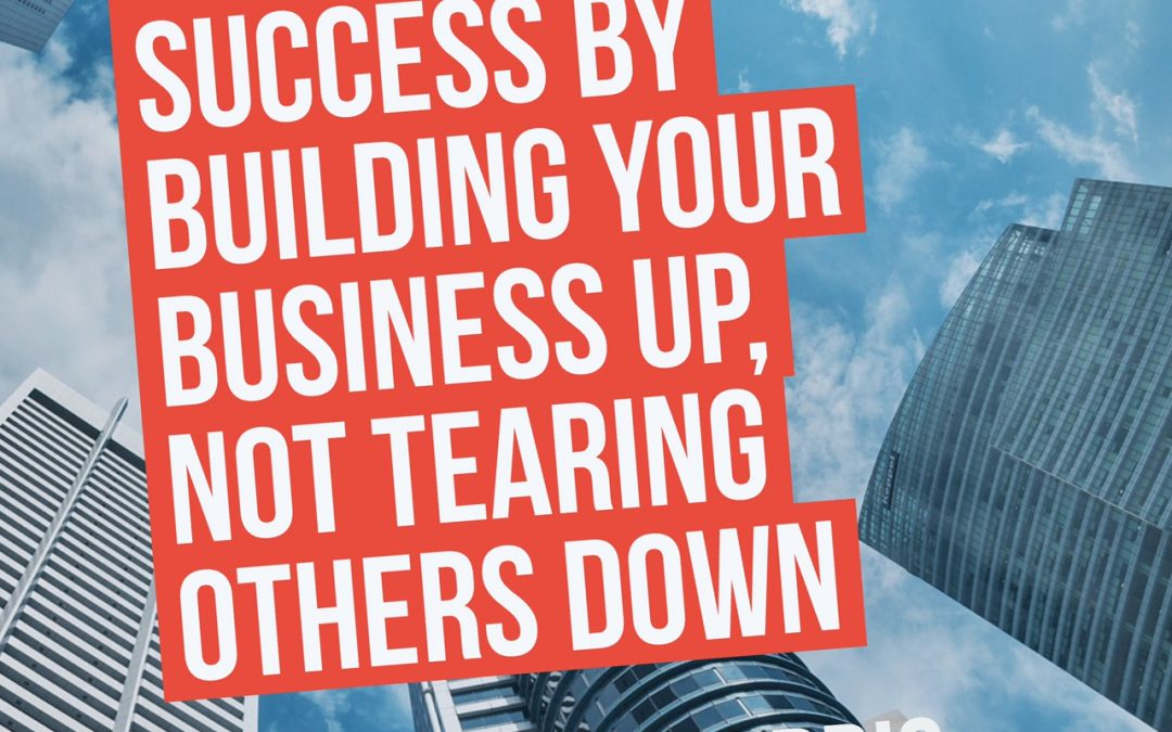 MAKE YOUR SUCCESS BY BUILDING YOUR BUSINESS UP, NOT TEARING OTHERS DOWN