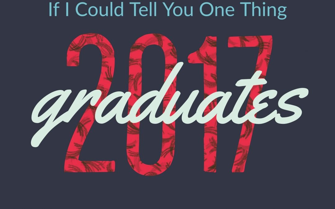 If I Could Tell You One Thing 2017 Graduates