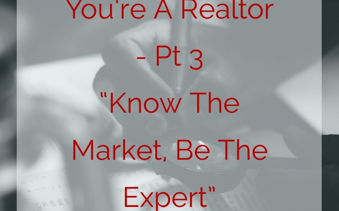 "You're A New Realtor, Pt 3 – ""Know The Market, Be The Expert"""