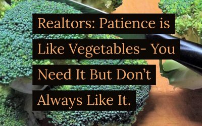 Realtors: Patience Is Like Vegetables – You Don't Always Like It, But You Need It.