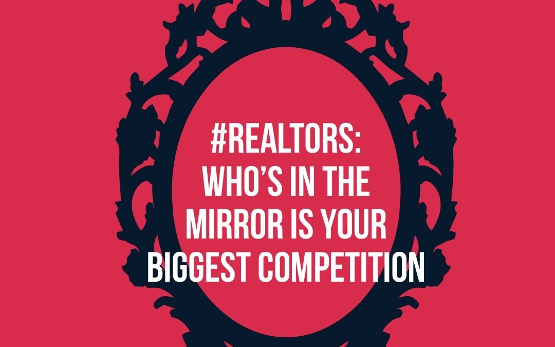 #Realtors: Who's In The Mirror Is Your Biggest Competition